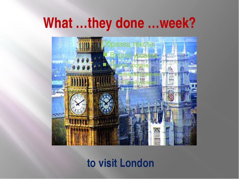 What …they done …week? to visit London