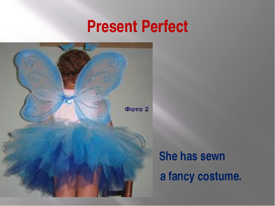 Present Perfect She has sewn a fancy costume.