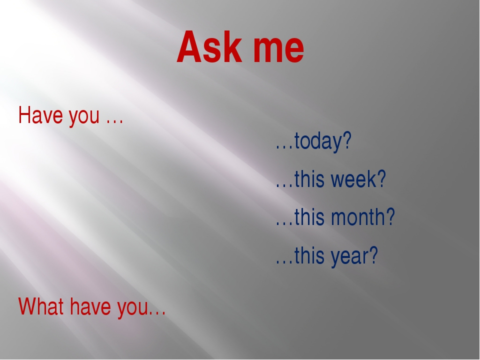 Ask me …today? …this week? …this month? …this year? Have you … What have you…