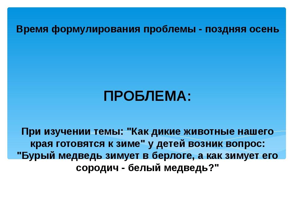 """Время формулирования проблемы - поздняя осень ПРОБЛЕМА: При изучении темы: """"..."""