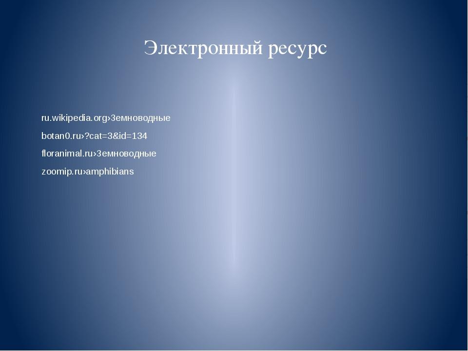 Электронный ресурс ru.wikipedia.org›Земноводные botan0.ru›?cat=3&id=134 flora...