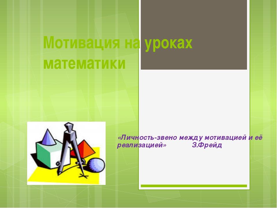 Мотивация на уроках математики «Личность-звено между мотивацией и её реализац...