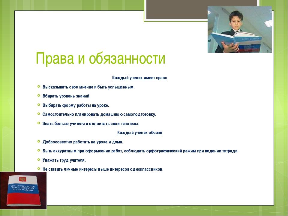 Права и обязанности Каждый ученик имеет право Высказывать свое мнение и быть...