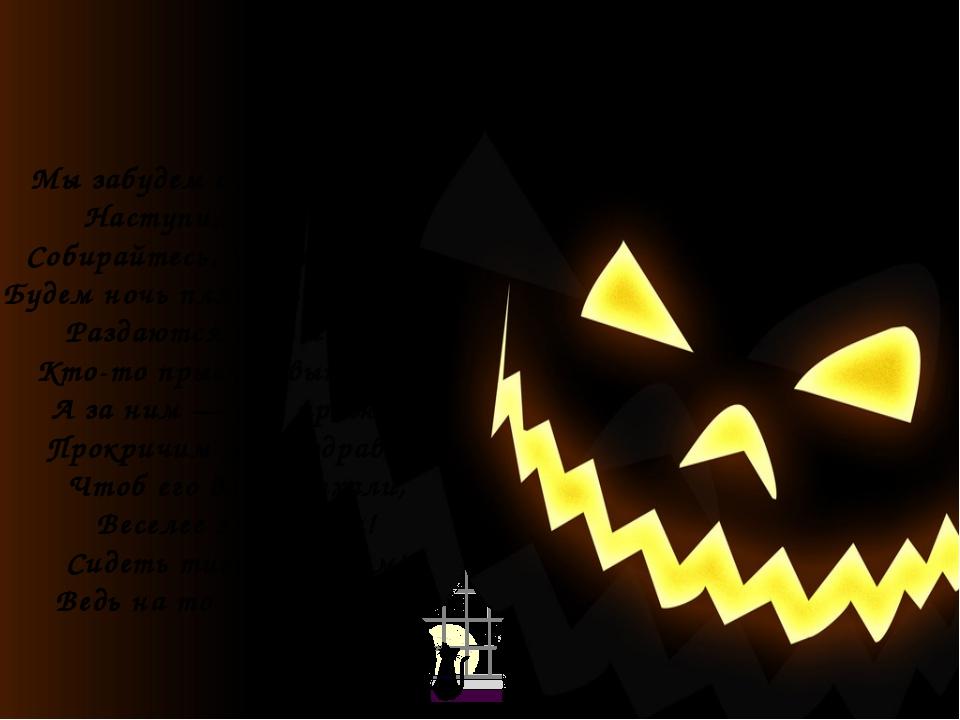 Мы забудем скуку, сплин — Наступил Хэллоуин! Собирайтесь, черти, ведьмы, Буде...