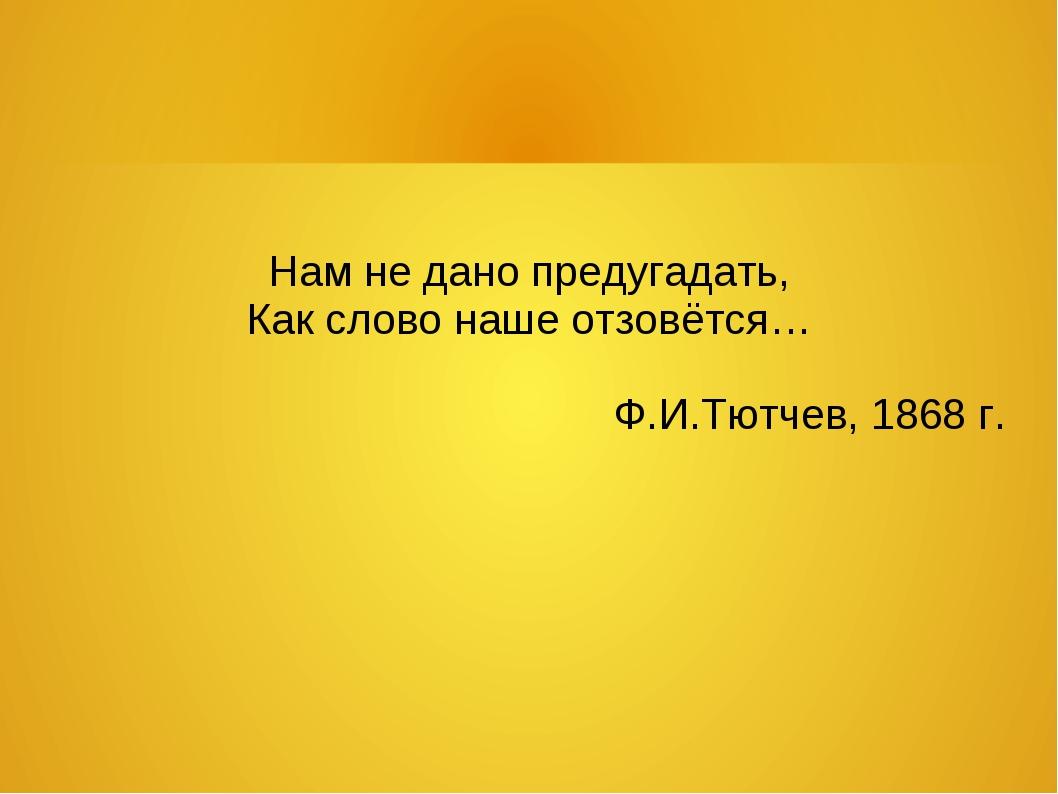 Нам не дано предугадать, Как слово наше отзовётся… Ф.И.Тютчев, 1868 г.