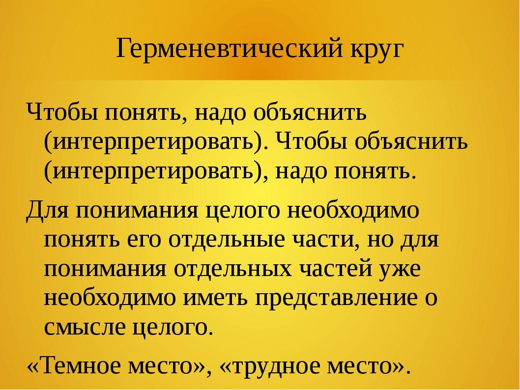 Герменевтический круг Чтобы понять, надо объяснить (интерпретировать). Чтобы...
