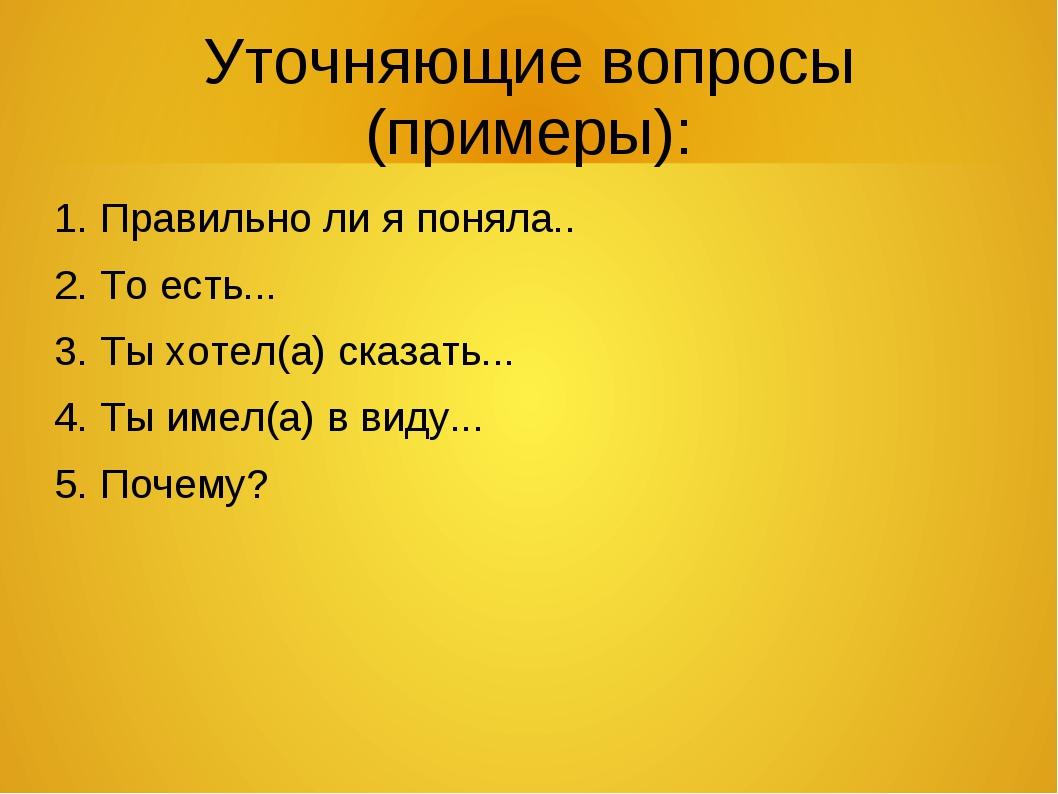 Уточняющие вопросы (примеры): 1. Правильно ли я поняла.. 2. То есть... 3. Ты...