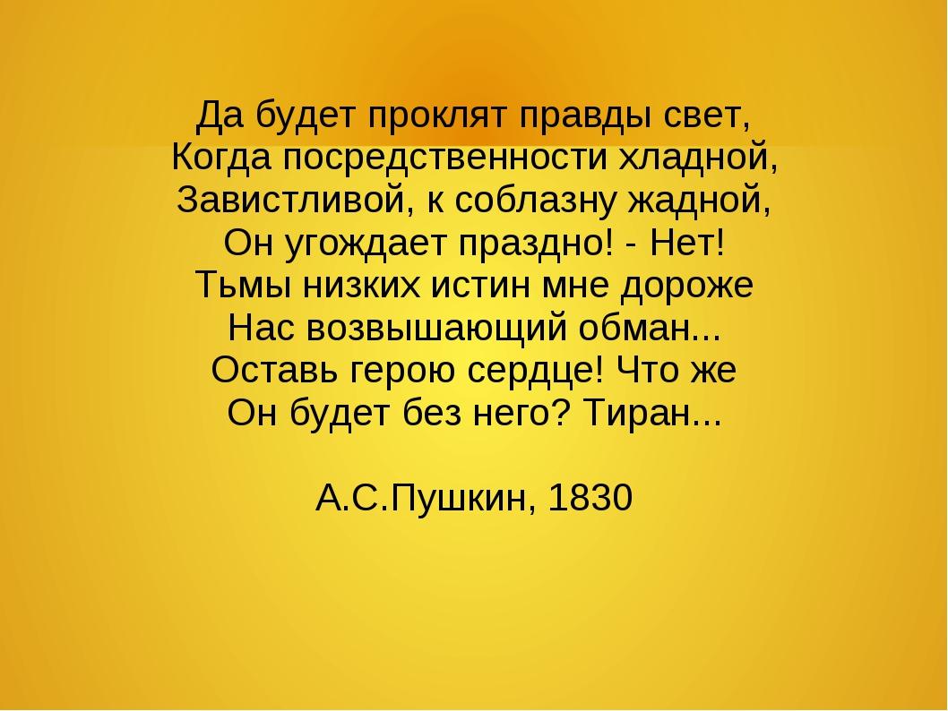 Да будет проклят правды свет, Когда посредственности хладной, Завистливой, к...
