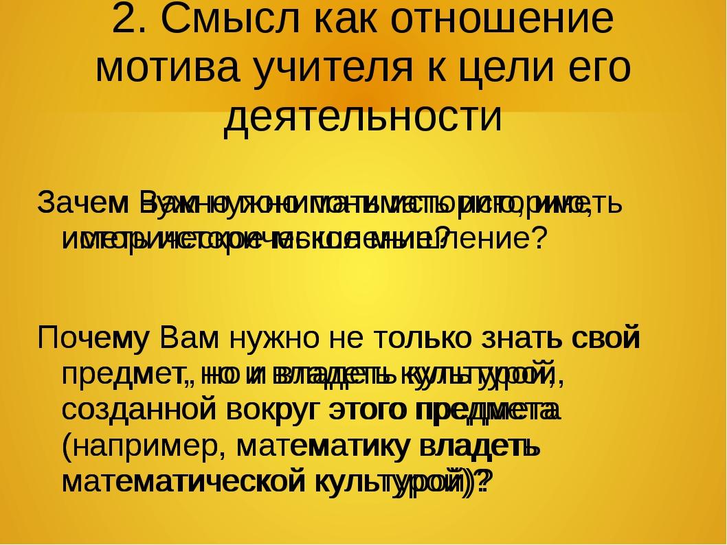 2. Смысл как отношение мотива учителя к цели его деятельности Зачем Вам нужно...