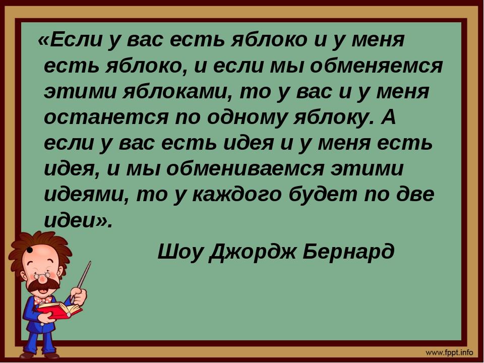 «Если у вас есть яблоко и у меня есть яблоко, и если мы обменяемся этими ябл...