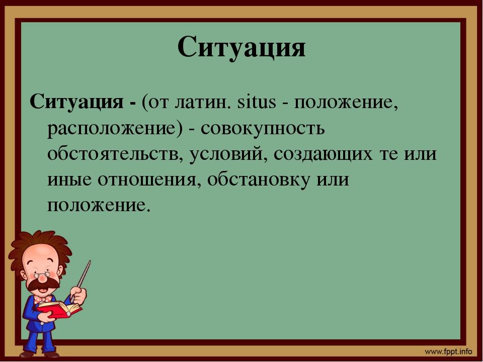 Ситуация Ситуация - (от латин. situs - положение, расположение) - совокупност...