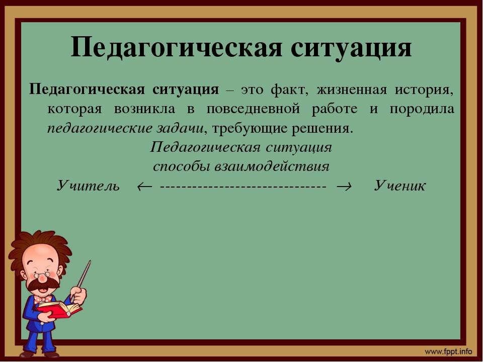 Педагогическая ситуация Педагогическая ситуация – это факт, жизненная история...