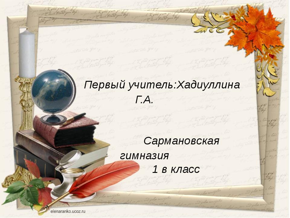 Первый учитель:Хадиуллина Г.А. Сармановская гимназия 1 в класс