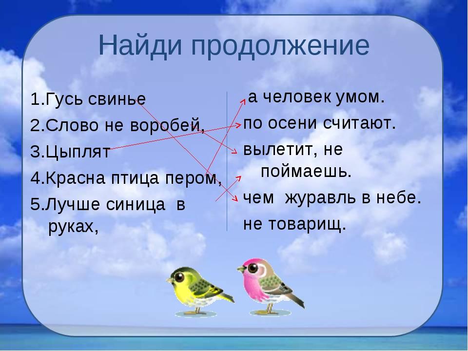 Найди продолжение 1.Гусь свинье 2.Слово не воробей, 3.Цыплят 4.Красна птица п...