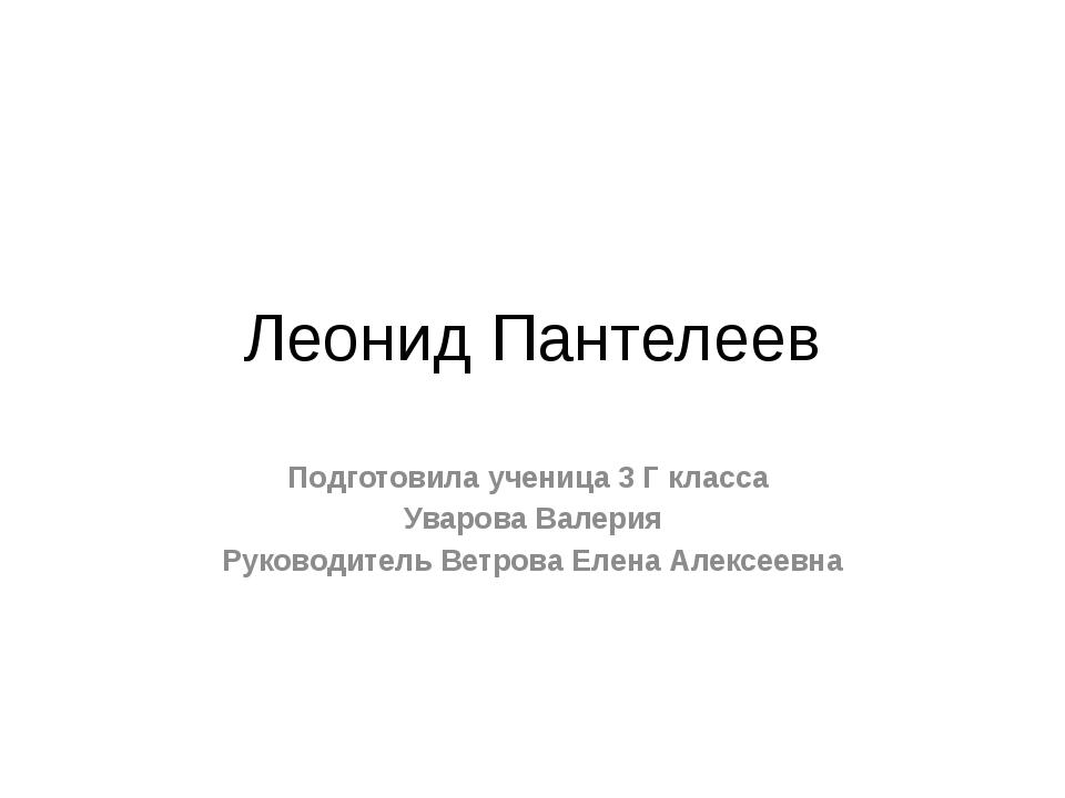 Леонид Пантелеев Подготовила ученица 3 Г класса Уварова Валерия Руководитель...