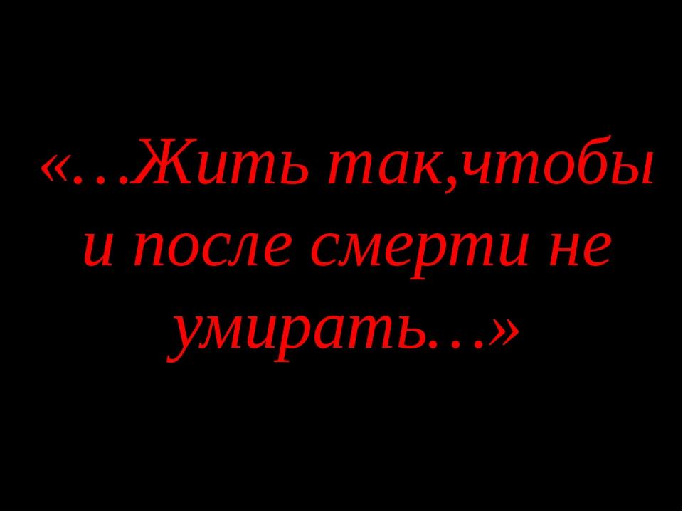 «…Жить так,чтобы и после смерти не умирать…»