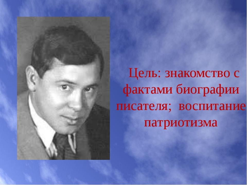 Цель: знакомство с фактами биографии писателя; воспитание патриотизма