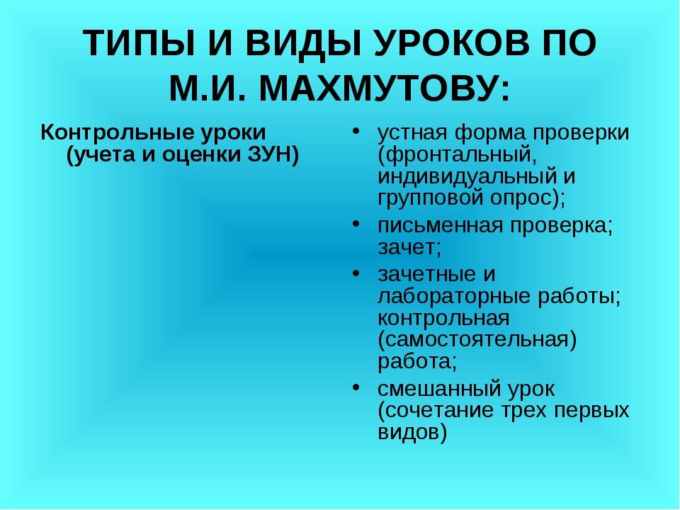 ТИПЫ И ВИДЫ УРОКОВ ПО М.И. МАХМУТОВУ: Контрольные уроки (учета и оценки ЗУН)...