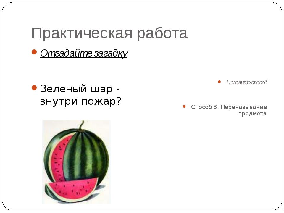 Практическая работа Отгадайте загадку Зеленый шар - внутри пожар? Назовите сп...