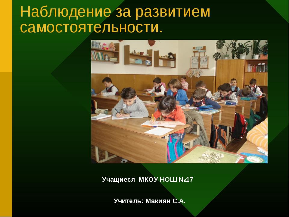 Наблюдение за развитием самостоятельности. Учащиеся МКОУ НОШ №17 Учитель: Мак...