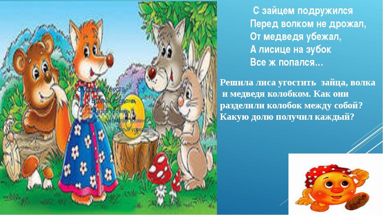 С зайцем подружился Перед волком не дрожал, От медведя убежал, А лисице на з...