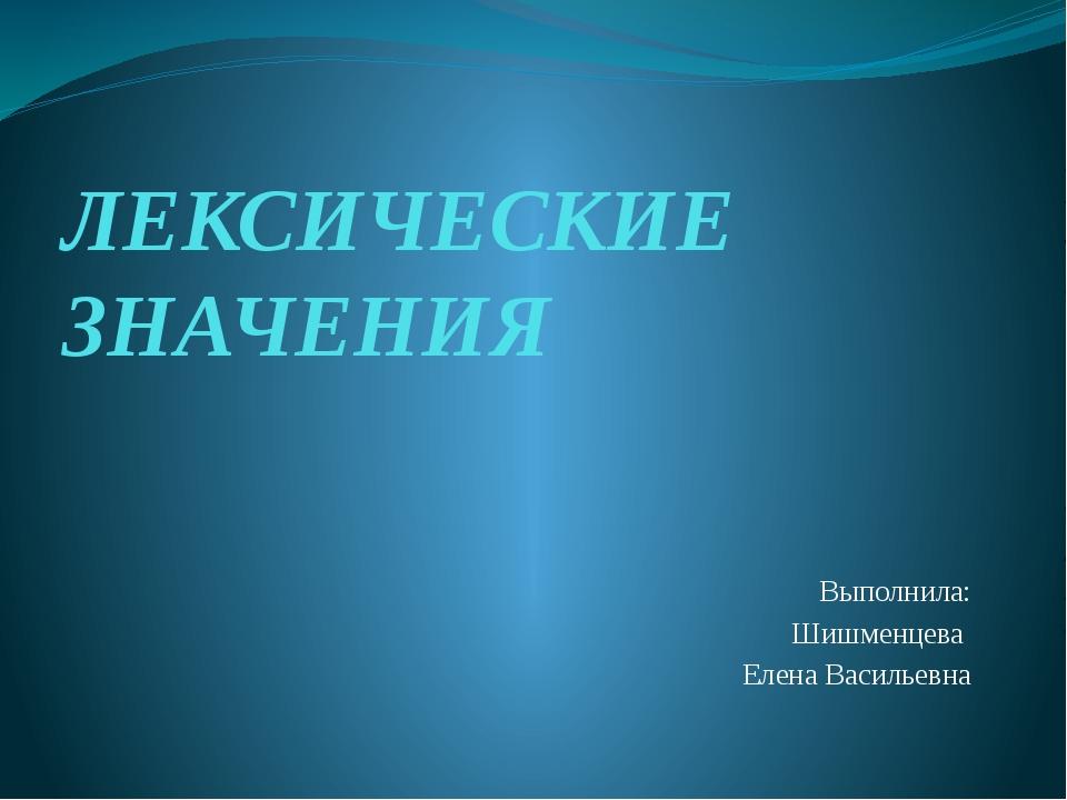 ЛЕКСИЧЕСКИЕ ЗНАЧЕНИЯ Выполнила: Шишменцева Елена Васильевна