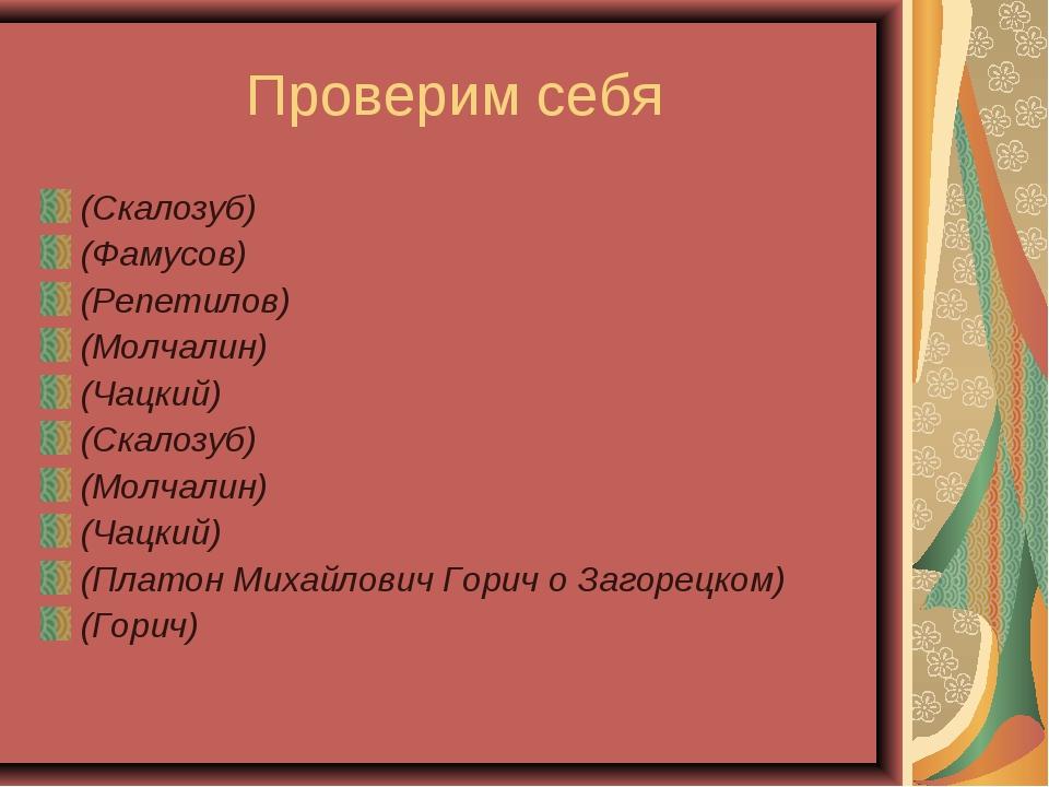 Проверим себя (Скалозуб) (Фамусов) (Репетилов) (Молчалин) (Чацкий) (Скалозуб)...