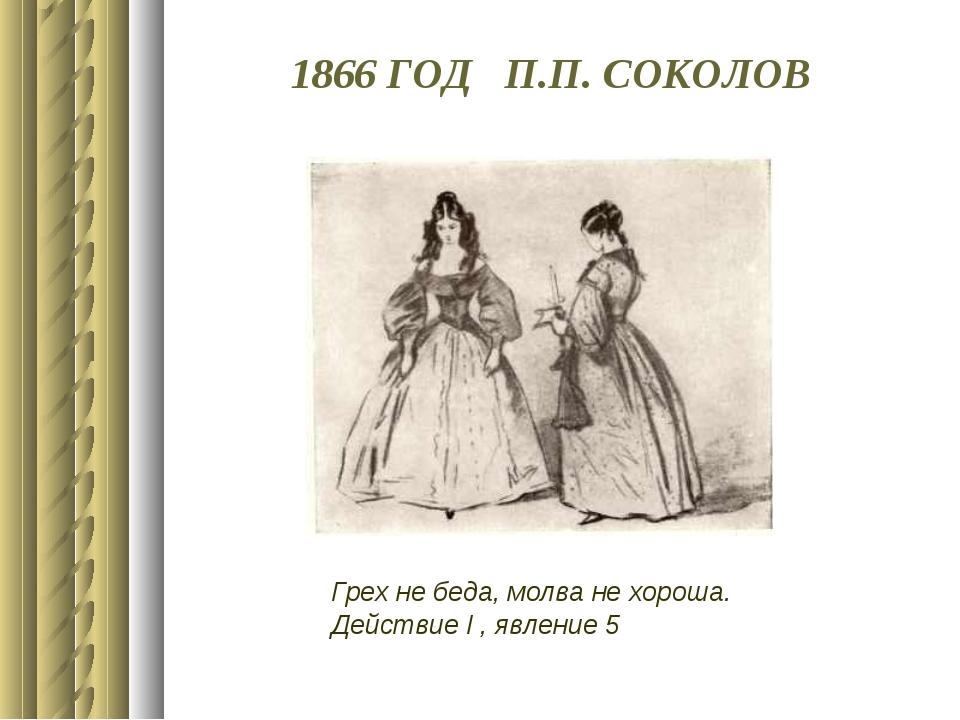 1866 ГОД П.П. СОКОЛОВ Грех не беда, молва не хороша. Действие I , явление 5