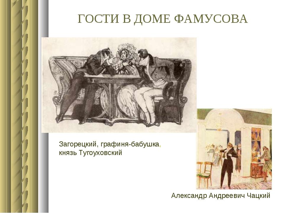 ГОСТИ В ДОМЕ ФАМУСОВА Загорецкий, графиня-бабушка, князь Тугоуховский Алексан...
