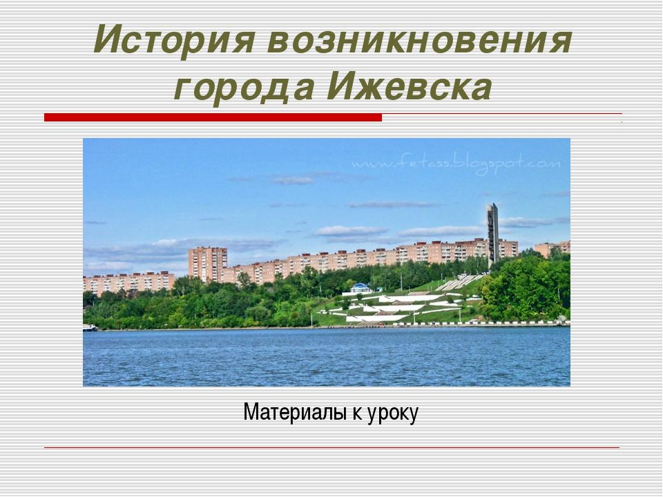 История возникновения города Ижевска Материалы к уроку