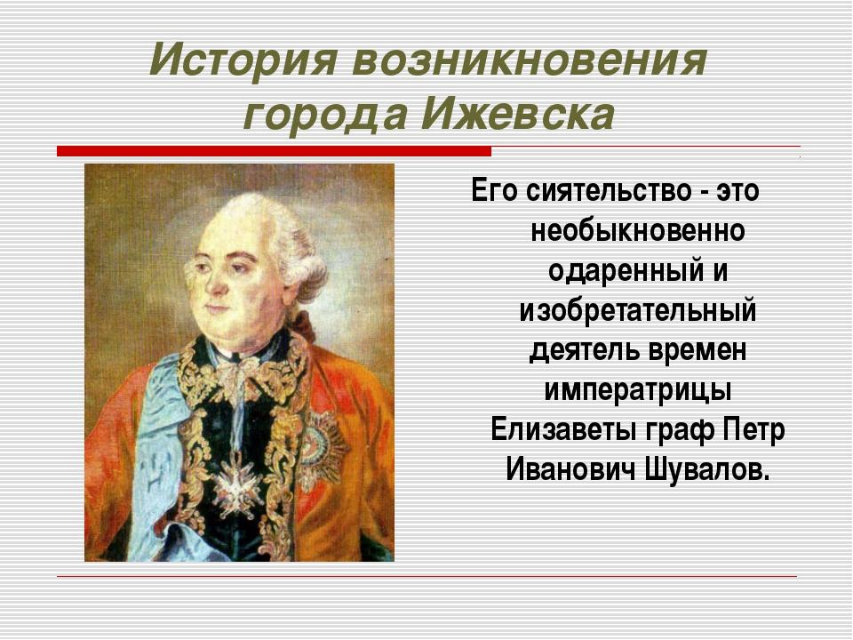 История возникновения города Ижевска Его сиятельство - это необыкновенно одар...