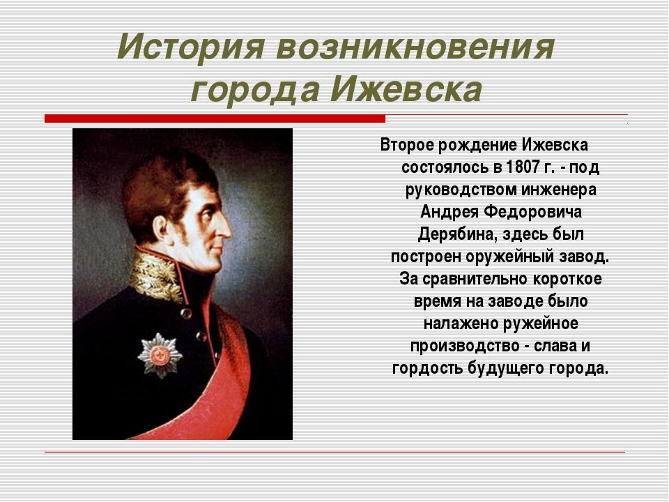 История возникновения города Ижевска Второе рождение Ижевска состоялось в 180...