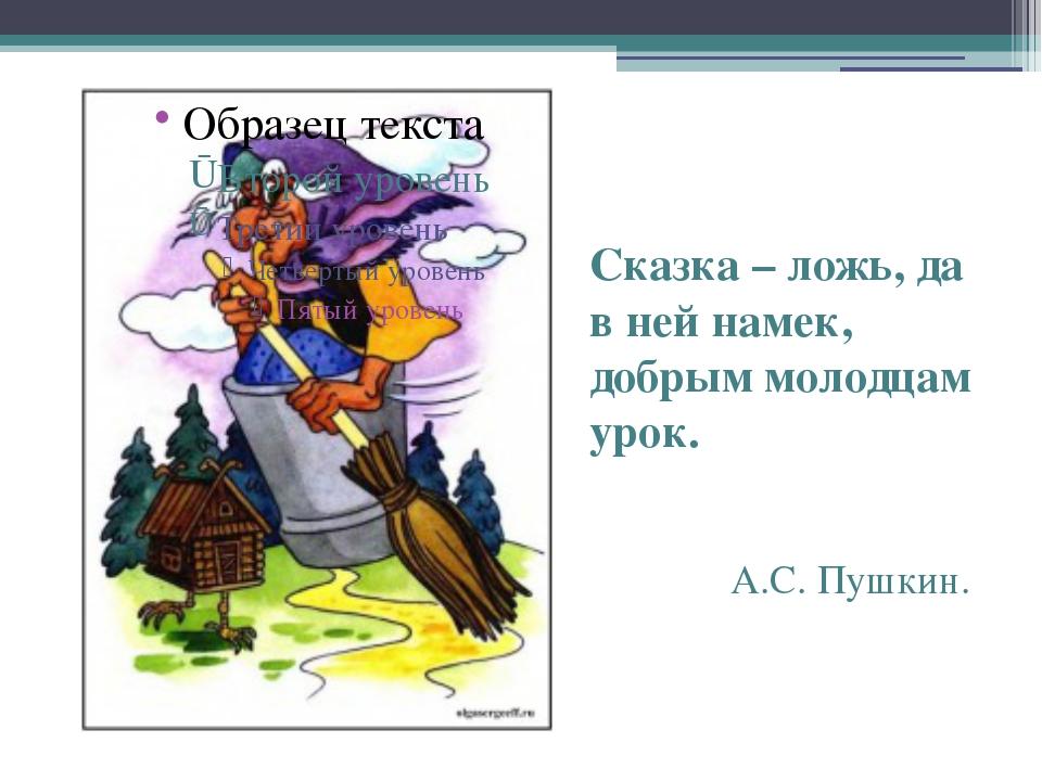 Сказка – ложь, да в ней намек, добрым молодцам урок. А.С. Пушкин.
