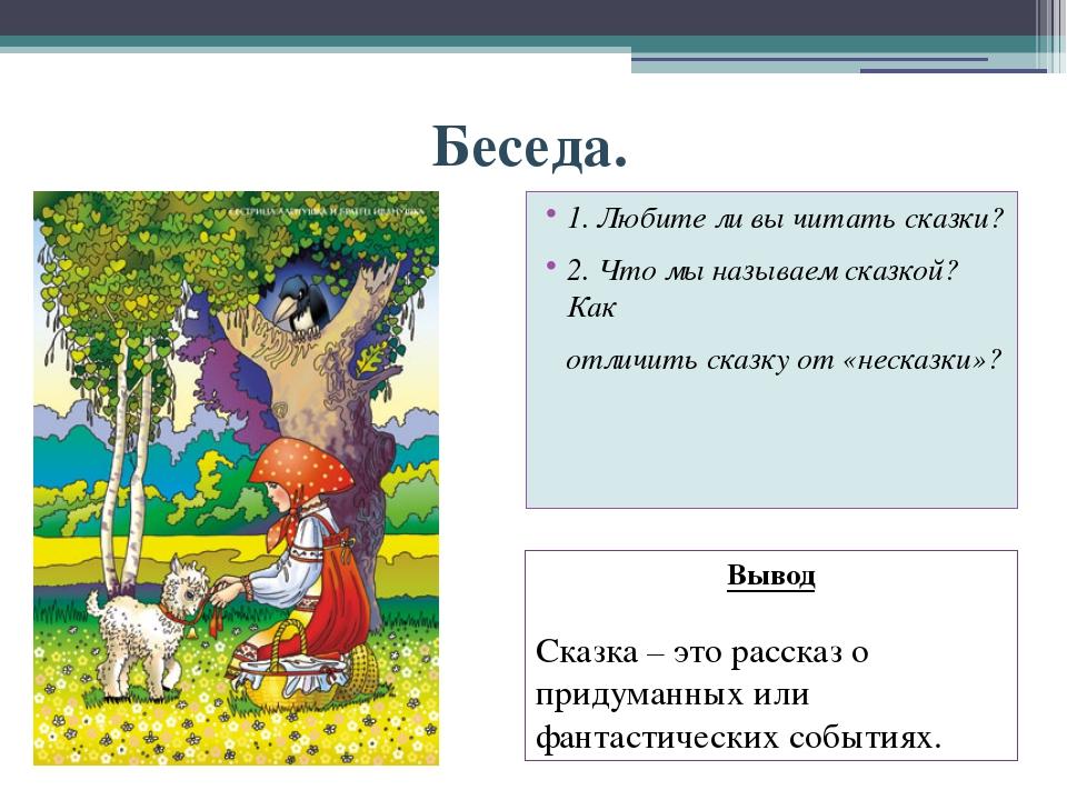Беседа. 1. Любите ли вы читать сказки? 2. Что мы называем сказкой? Как отличи...