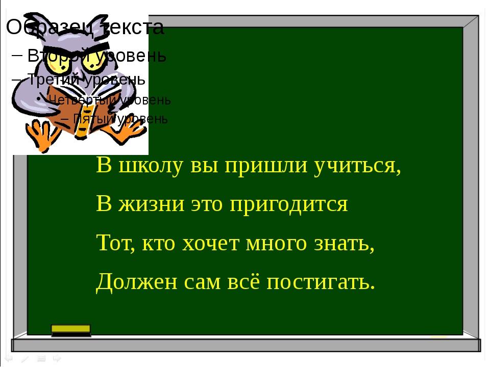В школу вы пришли учиться, В жизни это пригодится Тот, кто хочет много знать...
