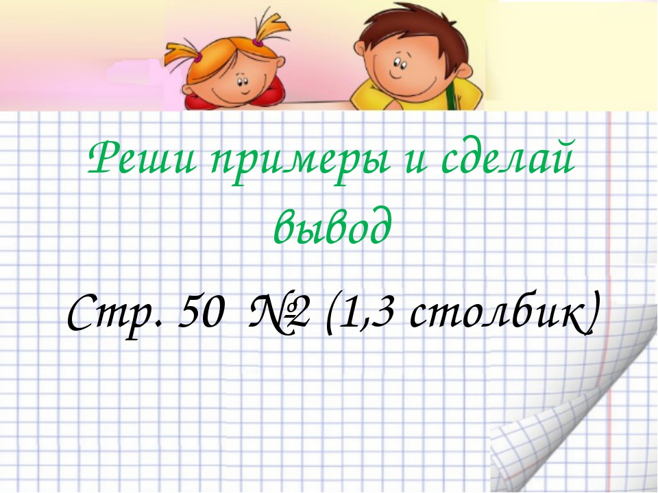 Реши примеры и сделай вывод Стр. 50 №2 (1,3 столбик)