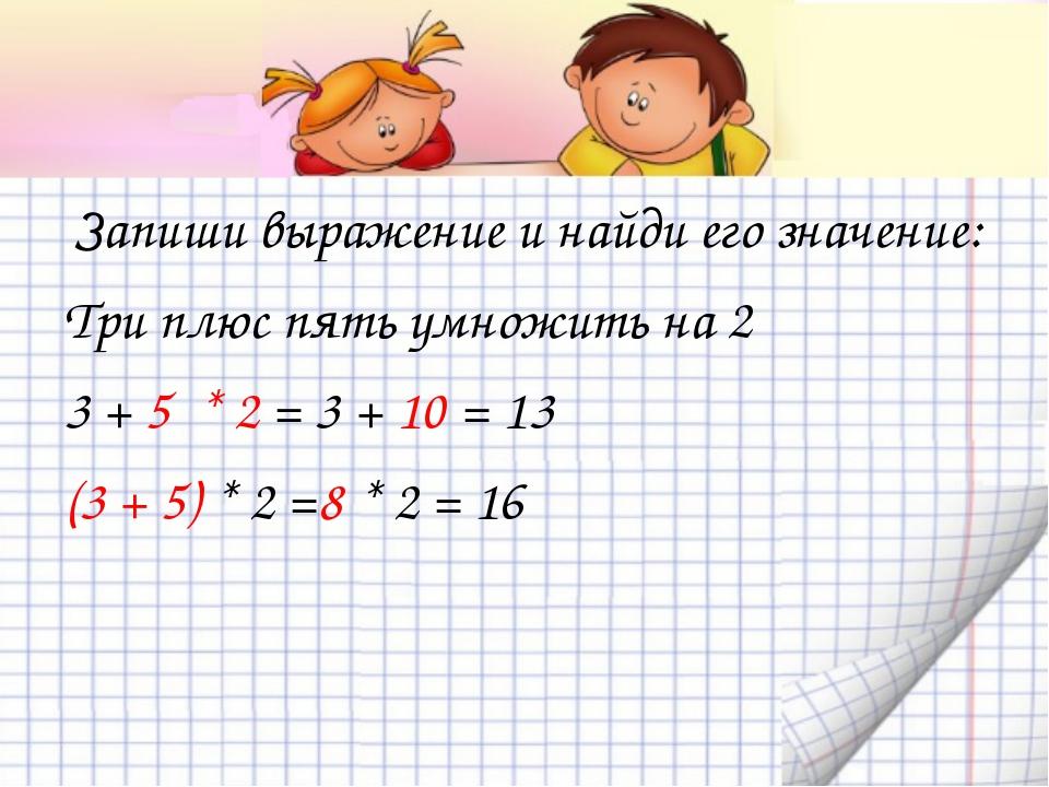 Запиши выражение и найди его значение: Три плюс пять умножить на 2 3 + 5 * 2...