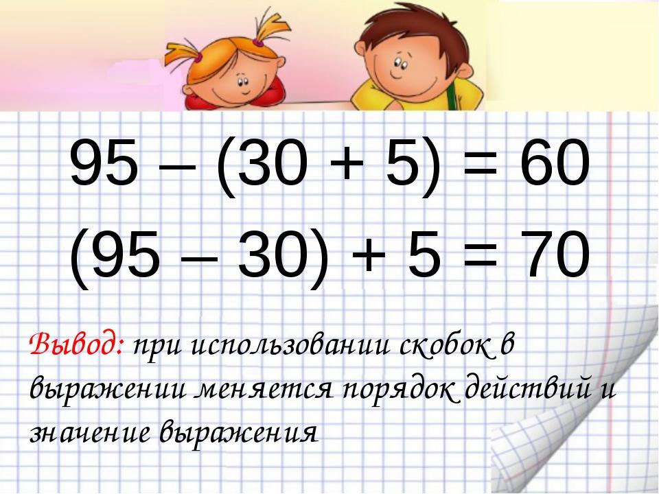 95 – (30 + 5) = 60 (95 – 30) + 5 = 70 Вывод: при использовании скобок в выра...