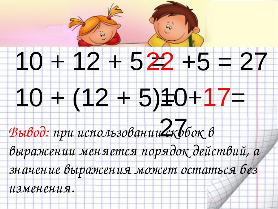10 + 12 + 5 = 10 + (12 + 5)= Вывод: при использовании скобок в выражении мен...