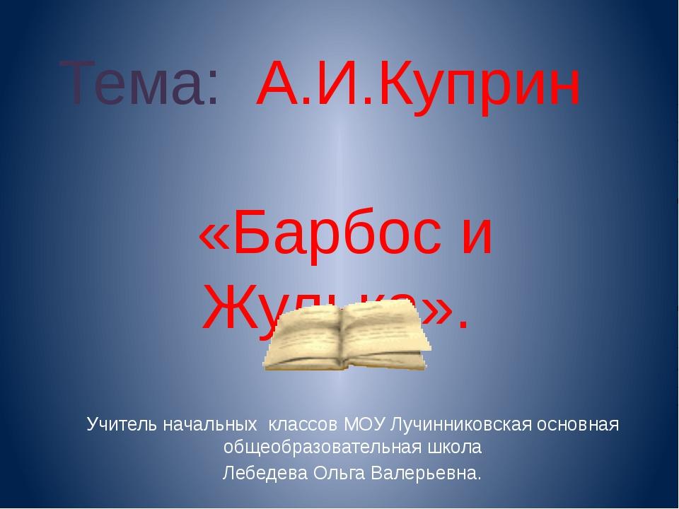 Тема: А.И.Куприн «Барбос и Жулька». Учитель начальных классов МОУ Лучинниковс...
