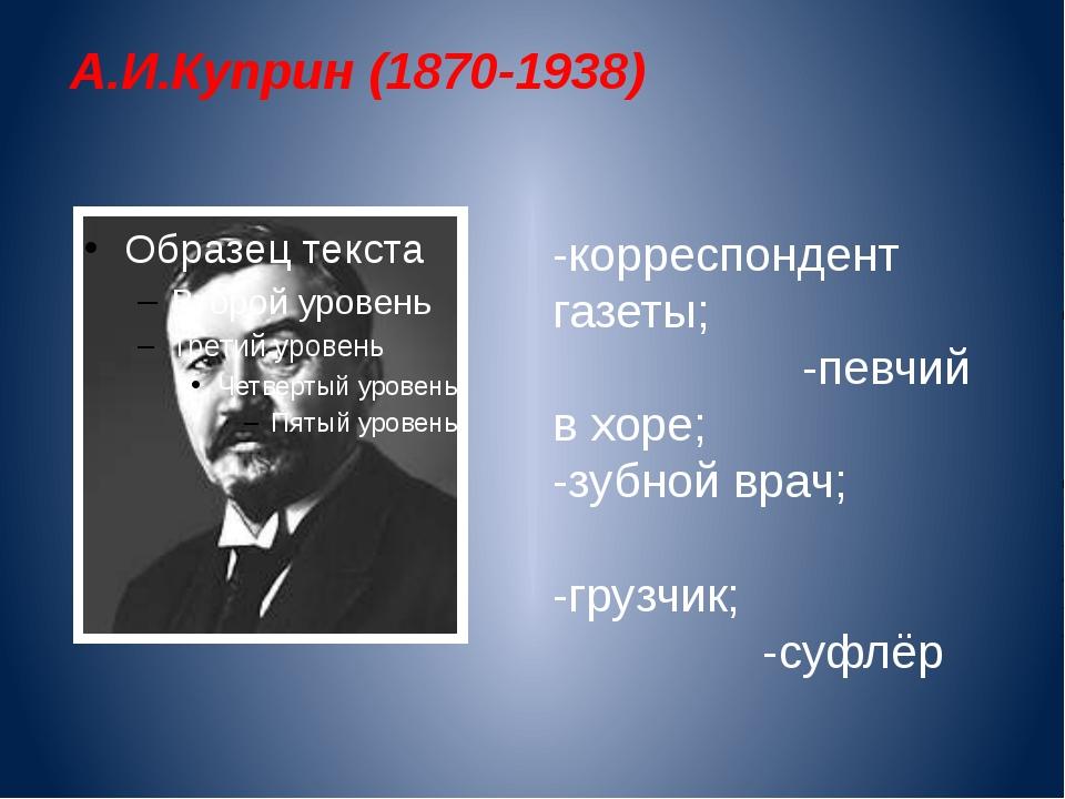 А.И.Куприн (1870-1938) -корреспондент газеты; -певчий в хоре; -зубной врач; -...