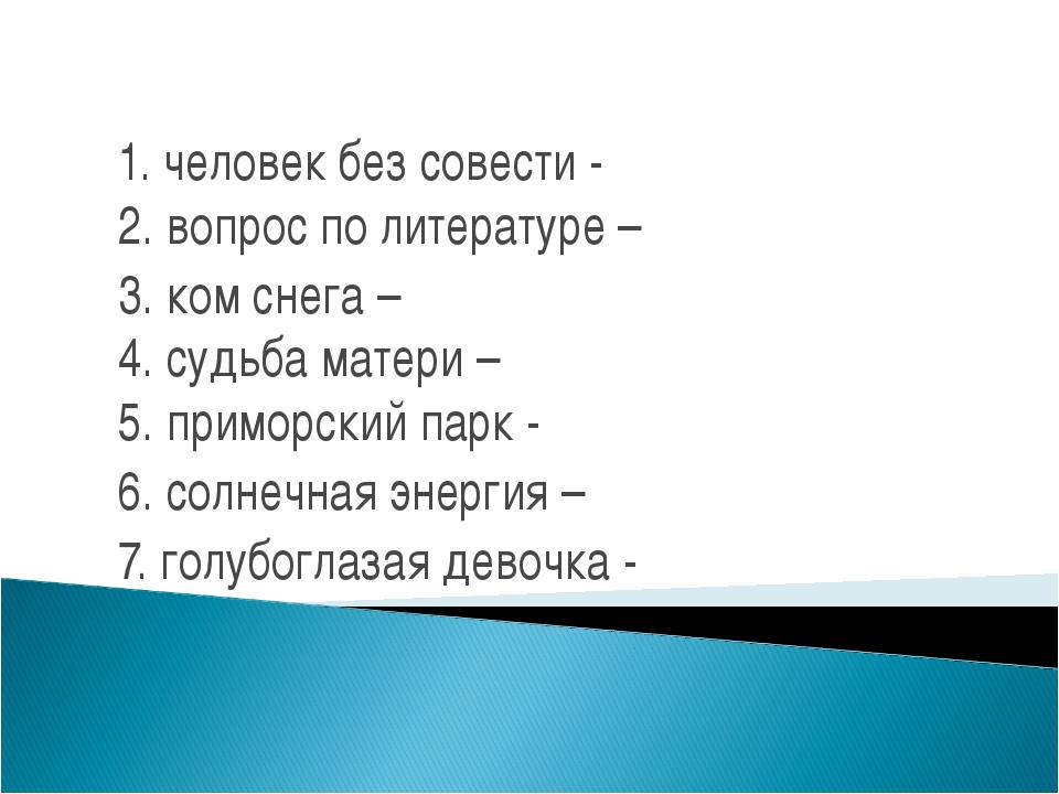 1. человек без совести - 2. вопрос по литературе – 3. ком снега – 4. судьба м...