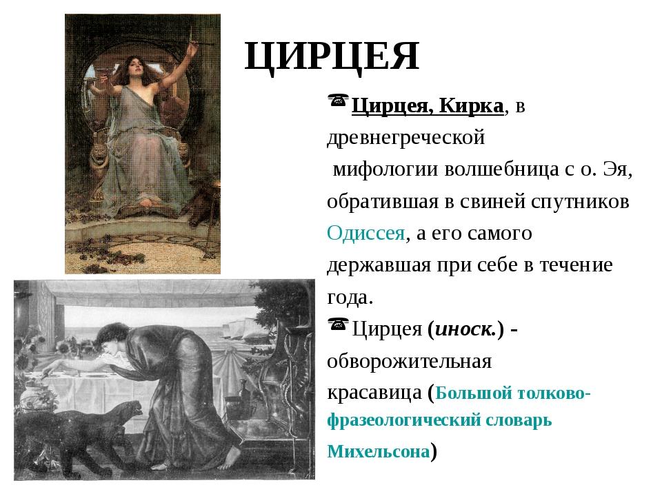 ЦИРЦЕЯ Цирцея,Кирка, в древнегреческой мифологии волшебница с о. Эя, обратив...