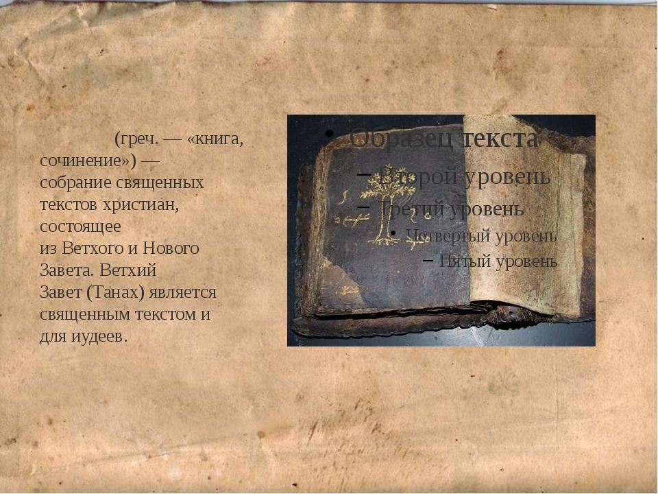 Би́блия(греч.— «книга, сочинение»)— собраниесвященных текстовхристиан, с...