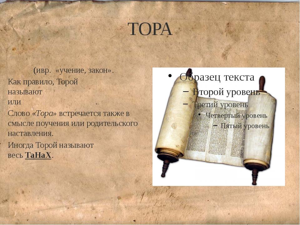 ТОРА То́ра (ивр. «учение, закон». Как правило, Торой называютПятикнижиеМо...