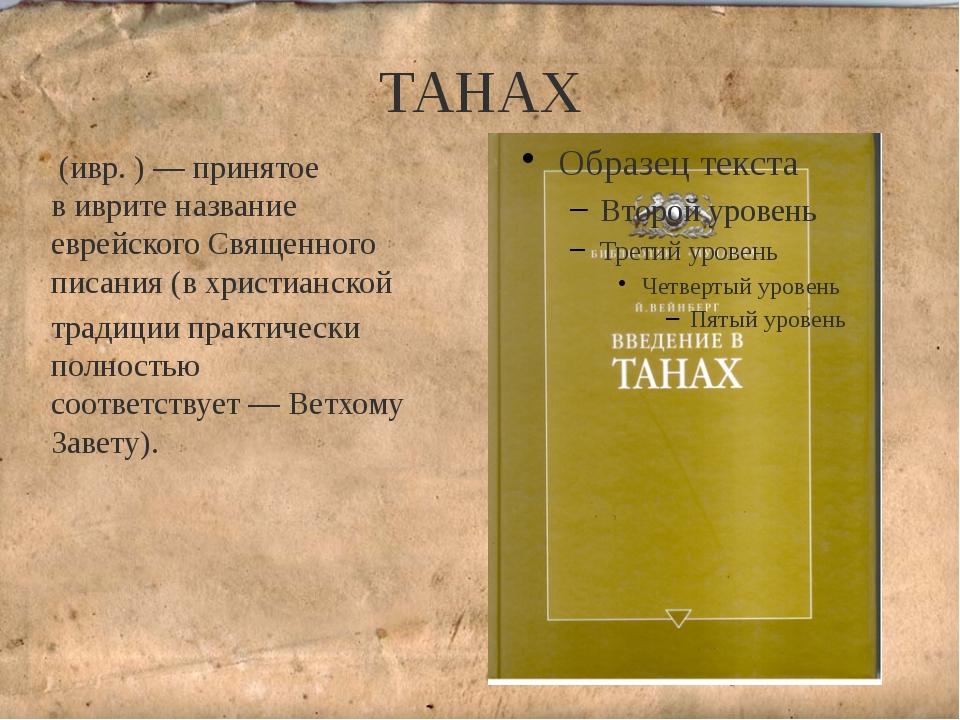 """ТАНАХ Тана́х(ивр.תַּנַ""""ךְ)— принятое вивритеназвание еврейскогоСвященн..."""
