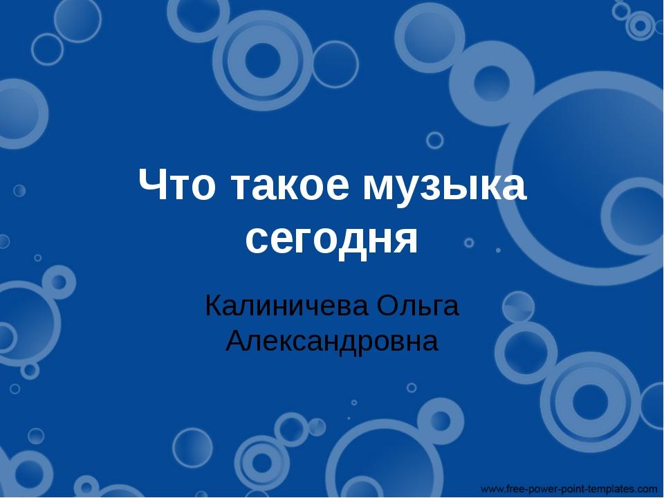 Что такое музыка сегодня Калиничева Ольга Александровна