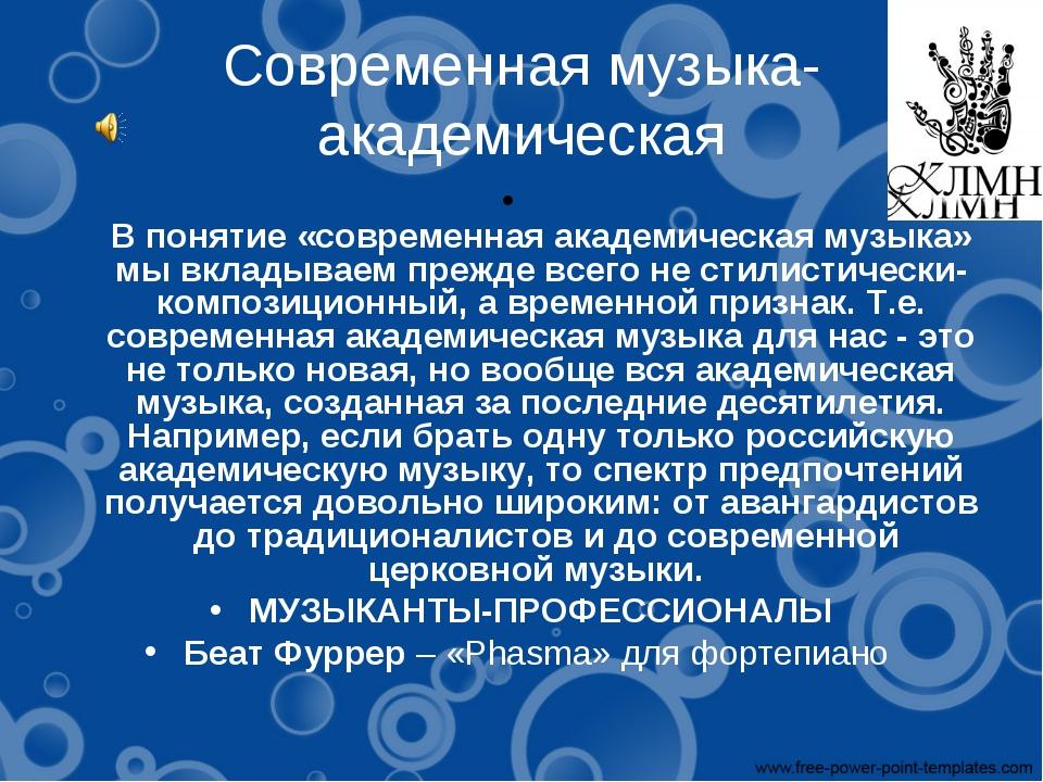 Современная музыка- академическая В понятие «современная академическая музыка...