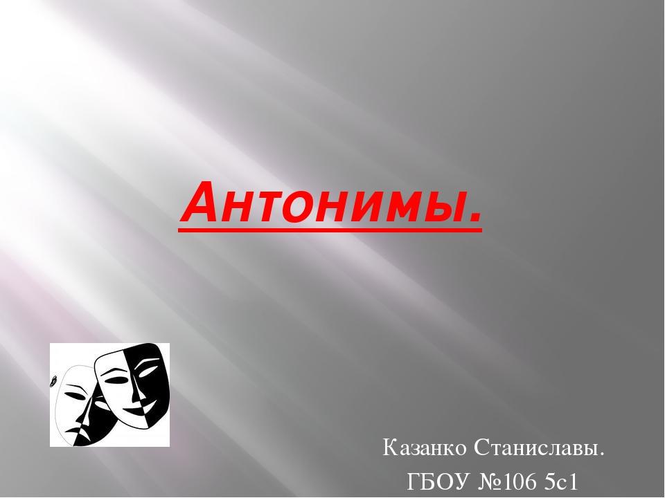 Антонимы. Казанко Станиславы. ГБОУ №106 5с1