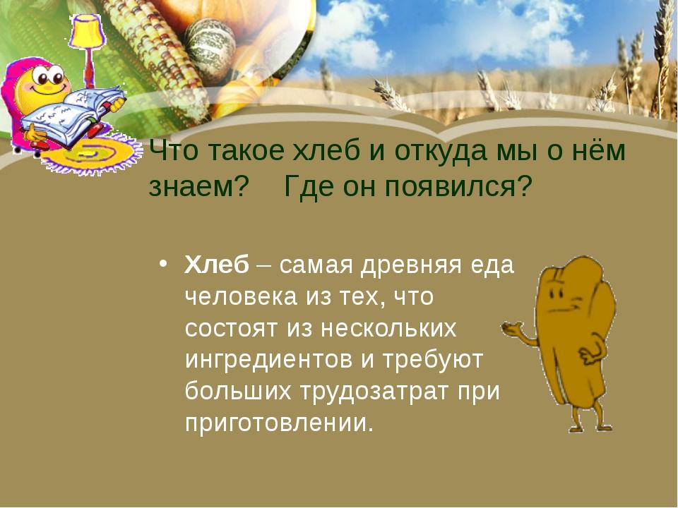 Что такое хлеб и откуда мы о нём знаем? Где он появился? Хлеб– самая древняя...